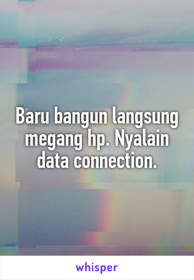Baru bangun langsung megang hp. Nyalain data connection.