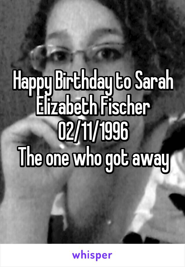 Happy Birthday to Sarah Elizabeth Fischer 02/11/1996 The one who got away