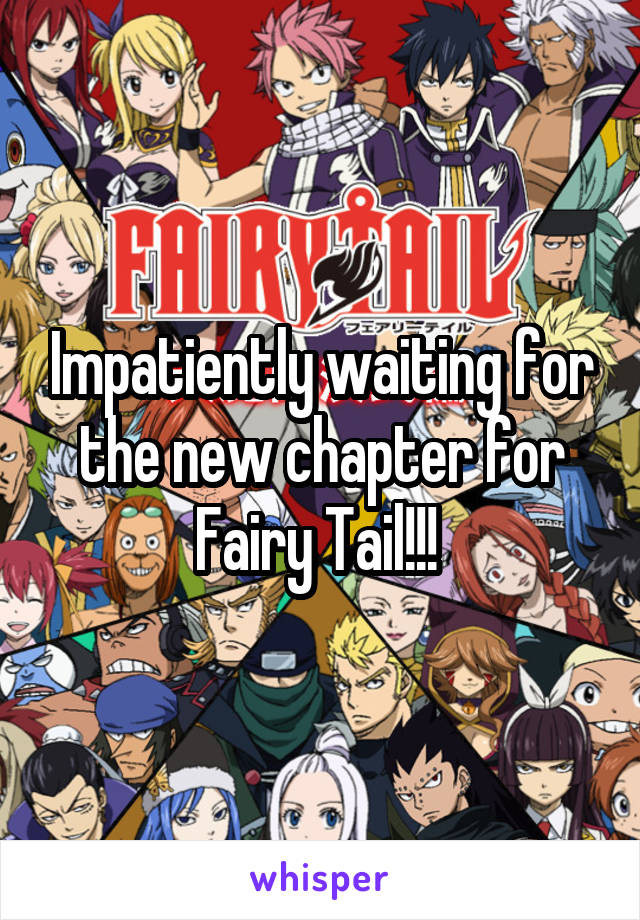 Impatiently waiting for the new chapter for Fairy Tail!!!