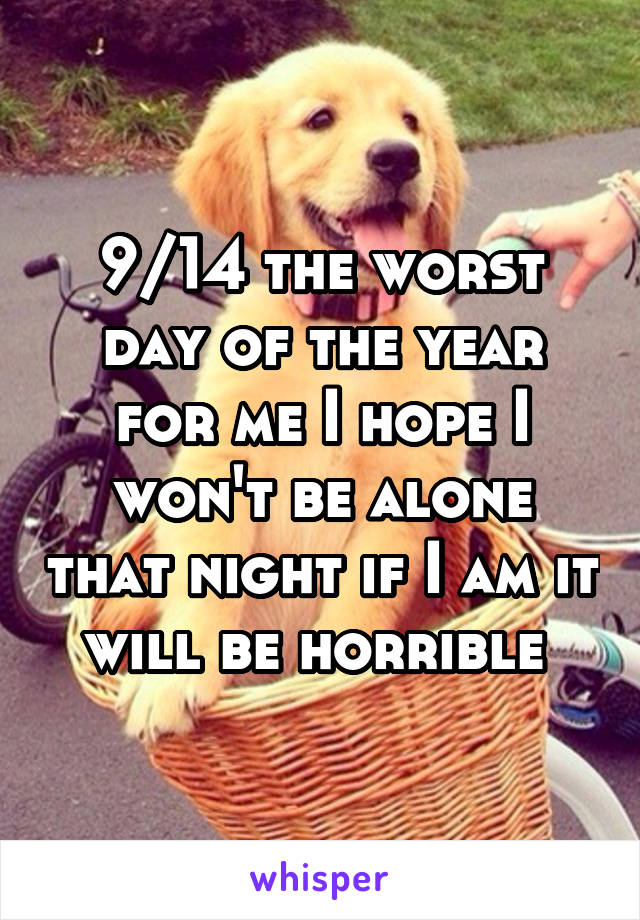 9/14 the worst day of the year for me I hope I won't be alone that night if I am it will be horrible