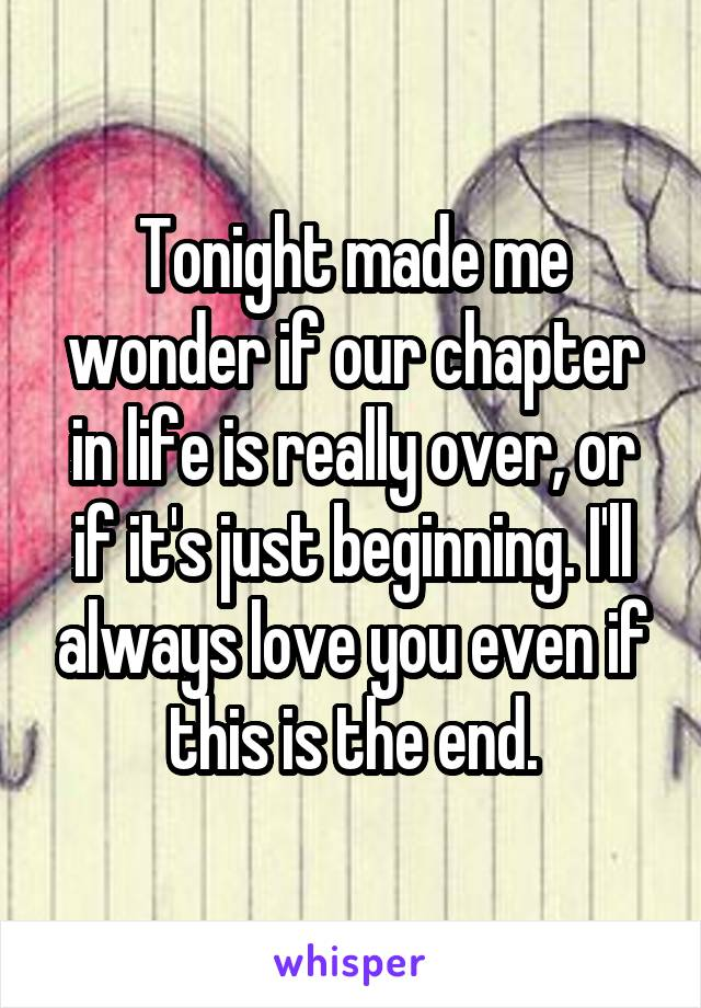 Tonight made me wonder if our chapter in life is really over, or if it's just beginning. I'll always love you even if this is the end.