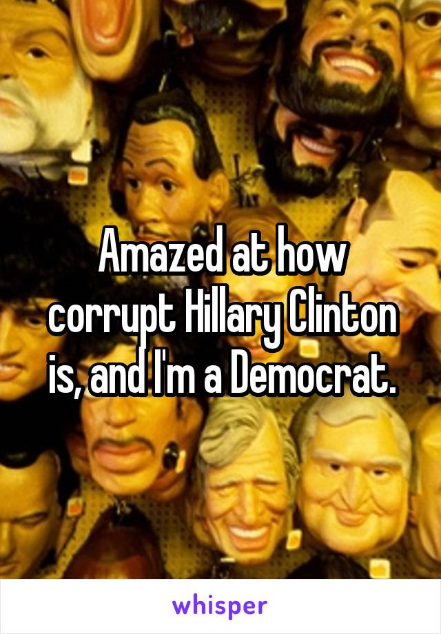Amazed at how corrupt Hillary Clinton is, and I'm a Democrat.