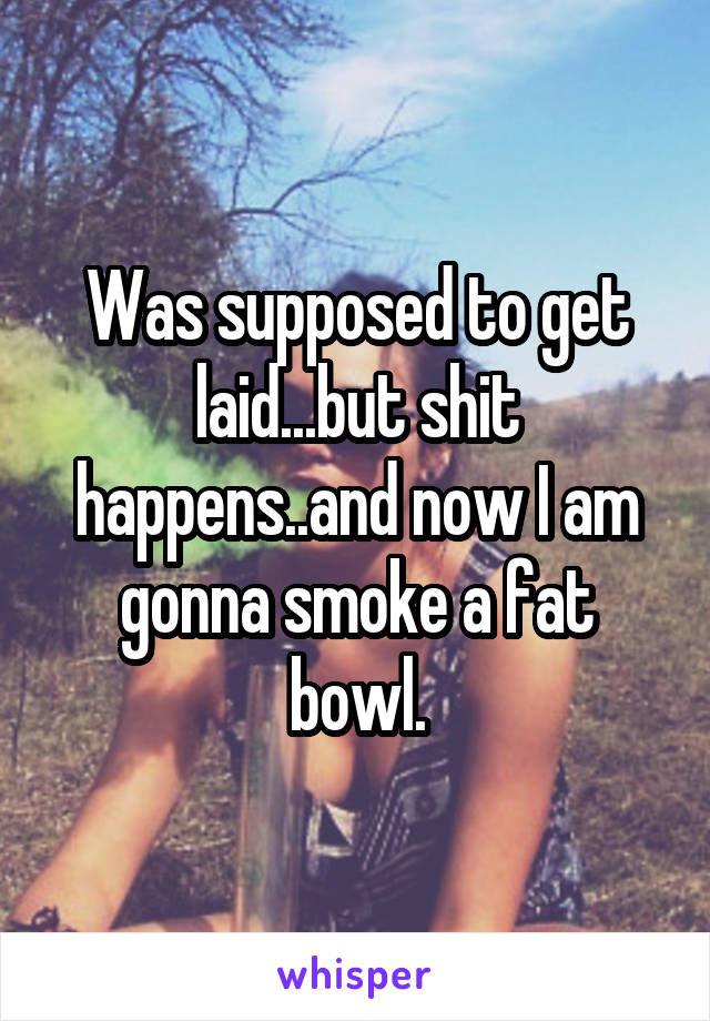 Was supposed to get laid...but shit happens..and now I am gonna smoke a fat bowl.