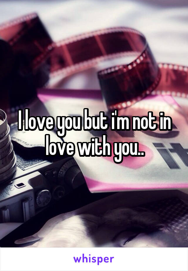 I love you but i'm not in love with you..