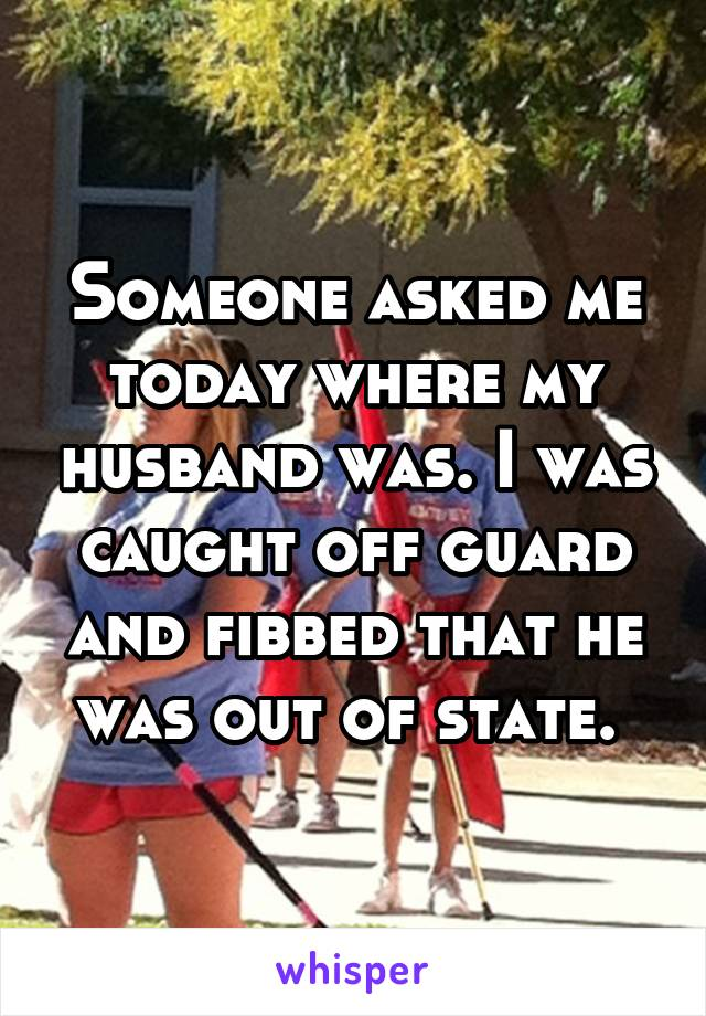 Someone asked me today where my husband was. I was caught off guard and fibbed that he was out of state.