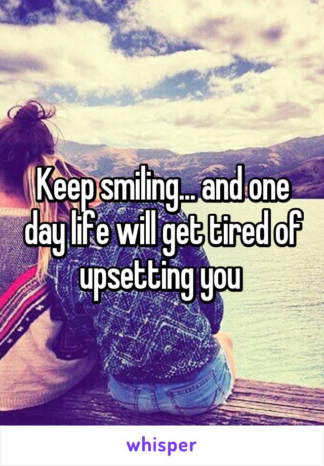 Keep smiling... and one day life will get tired of upsetting you