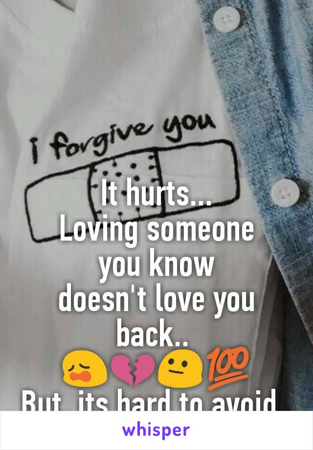 It hurts... Loving someone you know doesn't love you back..  😩💔😐💯 But, its hard to avoid..