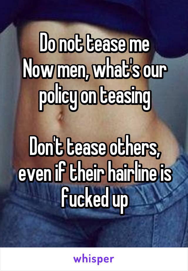 Do not tease me Now men, what's our policy on teasing  Don't tease others, even if their hairline is fucked up