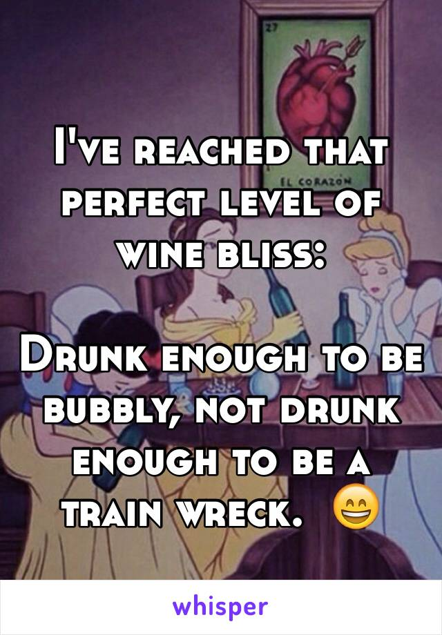 I've reached that perfect level of wine bliss:  Drunk enough to be bubbly, not drunk enough to be a train wreck.  😄