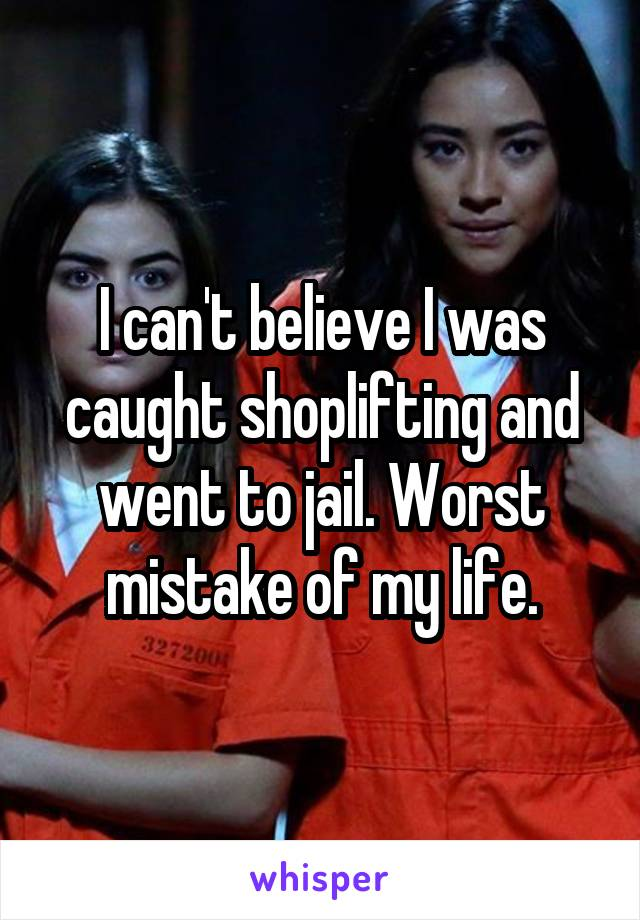 I can't believe I was caught shoplifting and went to jail. Worst mistake of my life.