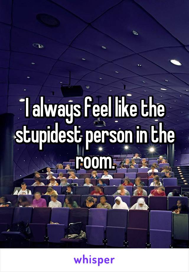 I always feel like the stupidest person in the room.