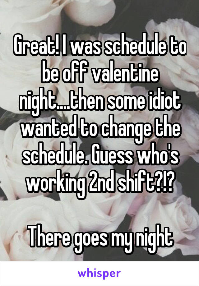 Great! I was schedule to be off valentine night....then some idiot wanted to change the schedule. Guess who's working 2nd shift?!?  There goes my night