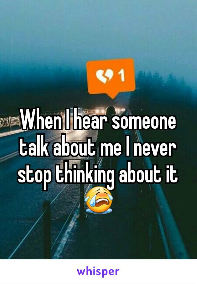 When I hear someone talk about me I never stop thinking about it😭