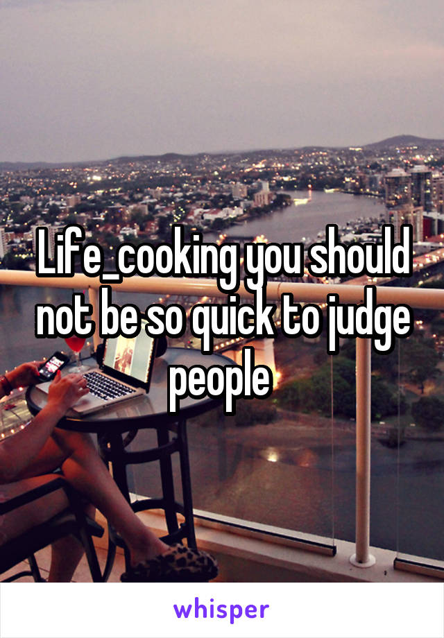 Life_cooking you should not be so quick to judge people