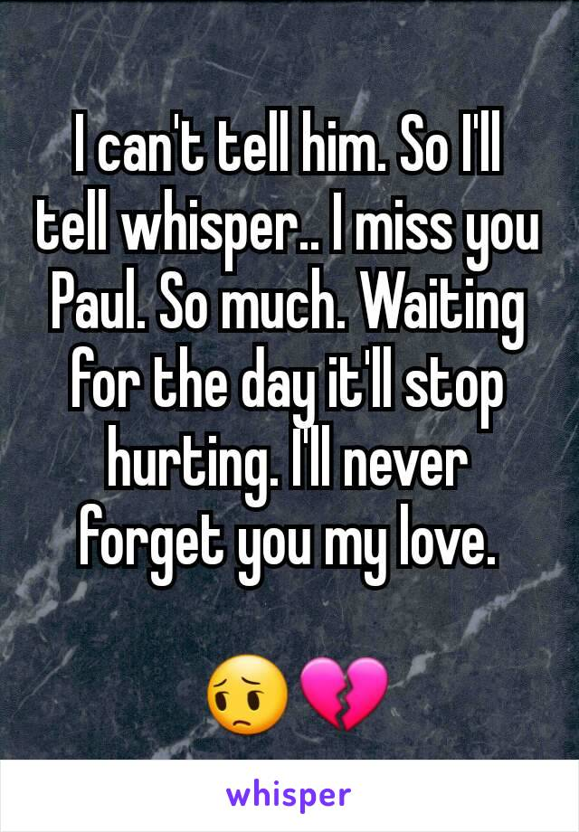 I can't tell him. So I'll tell whisper.. I miss you Paul. So much. Waiting for the day it'll stop hurting. I'll never forget you my love.   😔💔