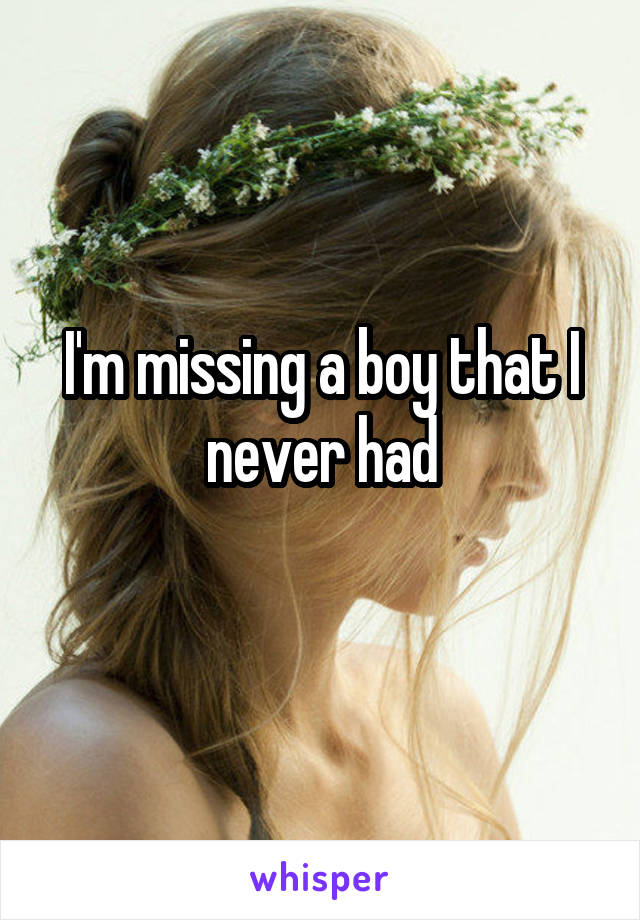 I'm missing a boy that I never had