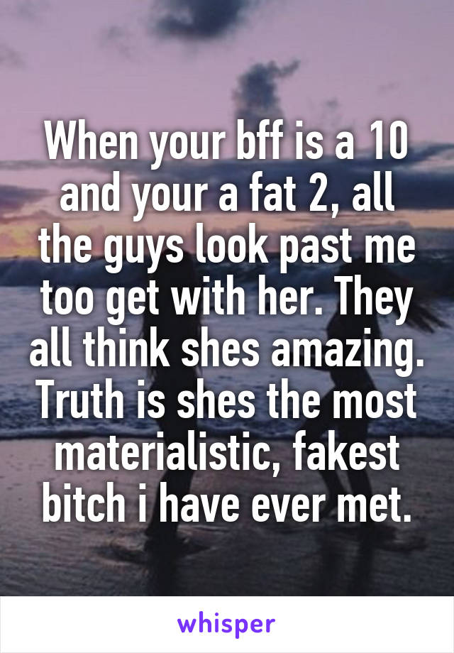 When your bff is a 10 and your a fat 2, all the guys look past me too get with her. They all think shes amazing. Truth is shes the most materialistic, fakest bitch i have ever met.