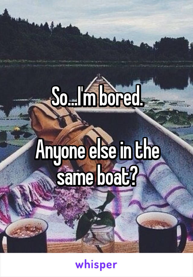 So...I'm bored.  Anyone else in the same boat?