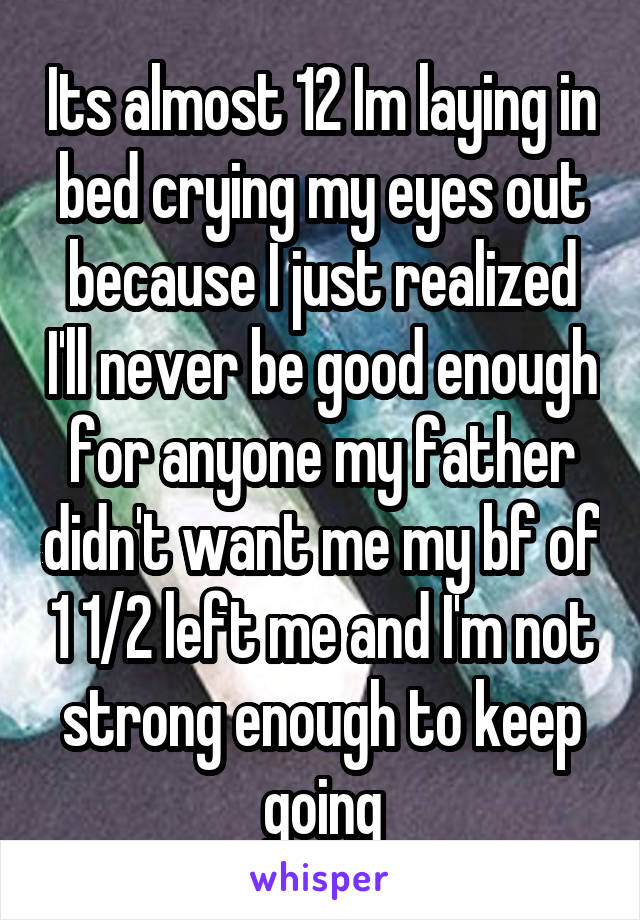 Its almost 12 Im laying in bed crying my eyes out because I just realized I'll never be good enough for anyone my father didn't want me my bf of 1 1/2 left me and I'm not strong enough to keep going