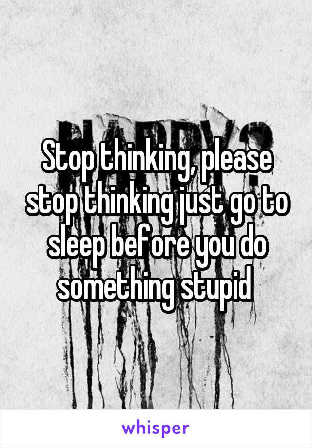 Stop thinking, please stop thinking just go to sleep before you do something stupid