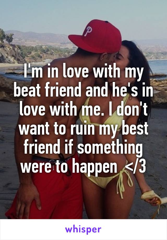 I'm in love with my beat friend and he's in love with me. I don't want to ruin my best friend if something were to happen  </3