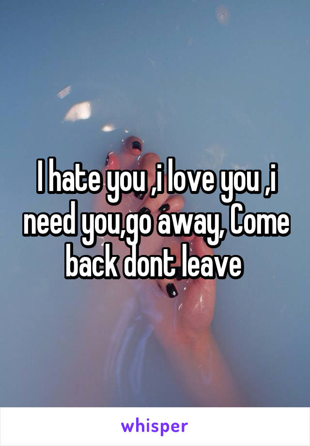 I hate you ,i love you ,i need you,go away, Come back dont leave