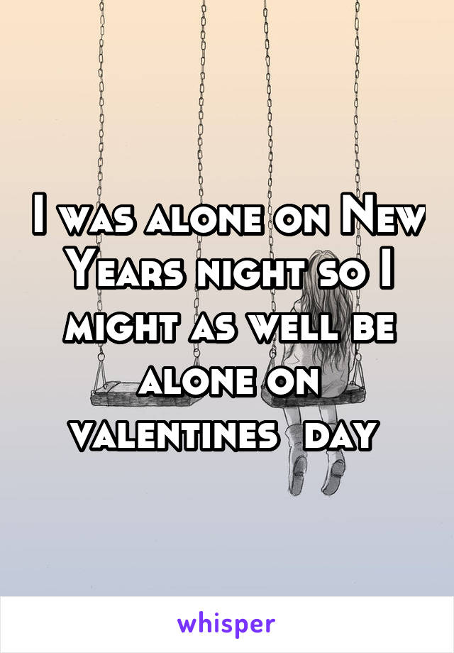 I was alone on New Years night so I might as well be alone on valentines  day