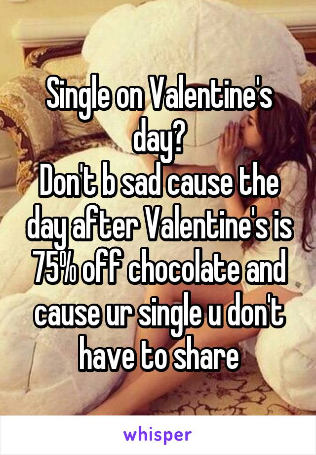 Single on Valentine's day? Don't b sad cause the day after Valentine's is 75% off chocolate and cause ur single u don't have to share