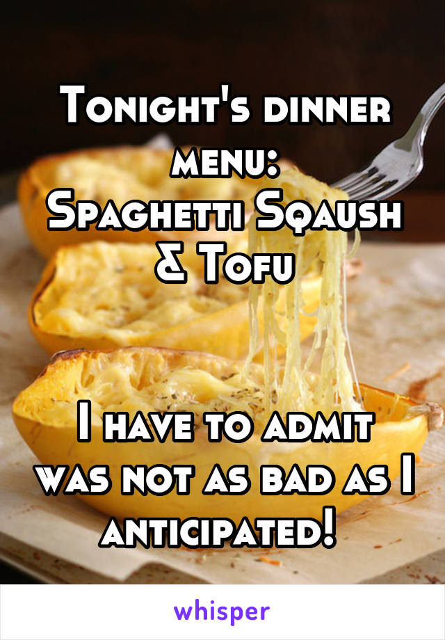 Tonight's dinner menu: Spaghetti Sqaush & Tofu   I have to admit was not as bad as I anticipated!