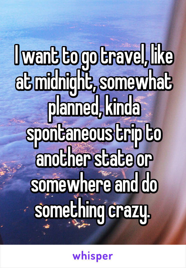 I want to go travel, like at midnight, somewhat planned, kinda spontaneous trip to another state or somewhere and do something crazy.