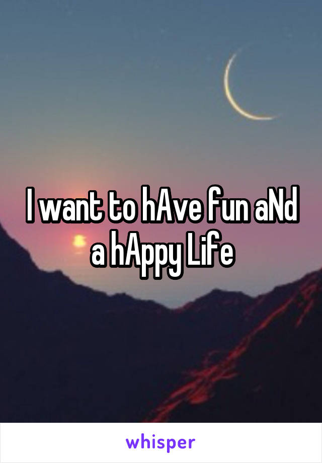I want to hAve fun aNd a hAppy Life