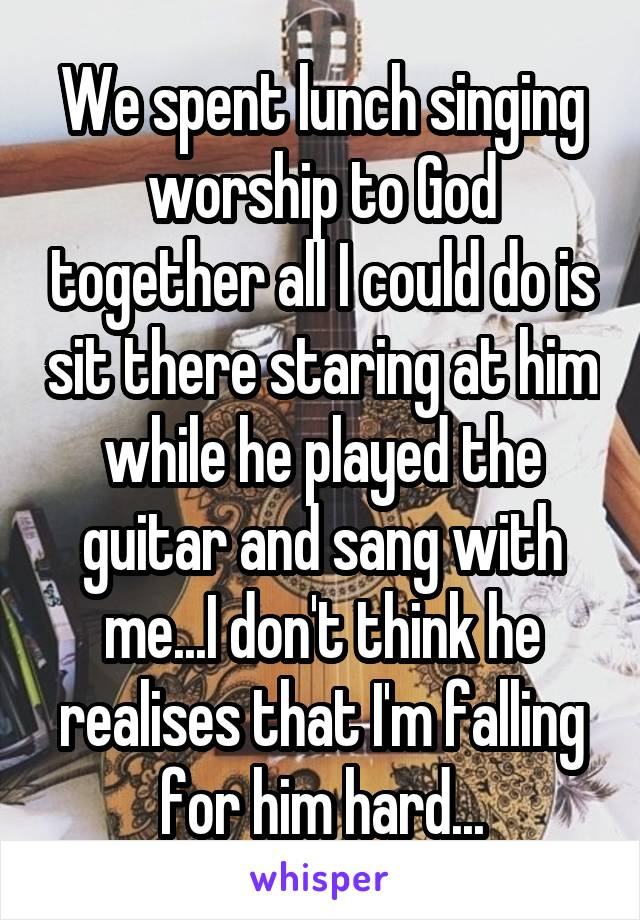 We spent lunch singing worship to God together all I could do is sit there staring at him while he played the guitar and sang with me...I don't think he realises that I'm falling for him hard...
