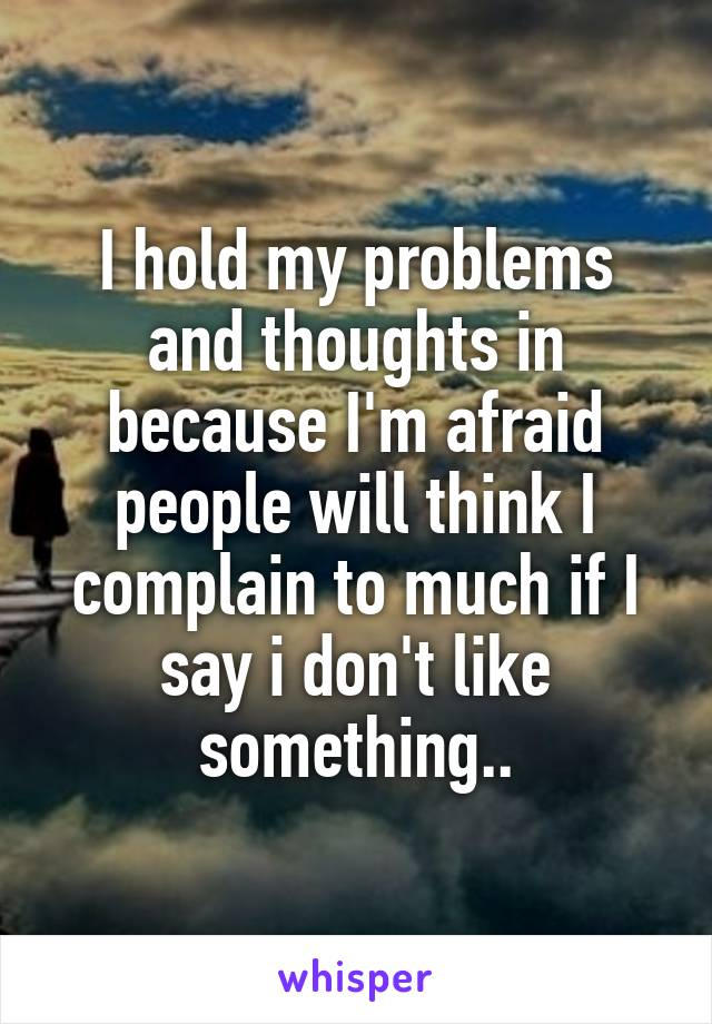 I hold my problems and thoughts in because I'm afraid people will think I complain to much if I say i don't like something..