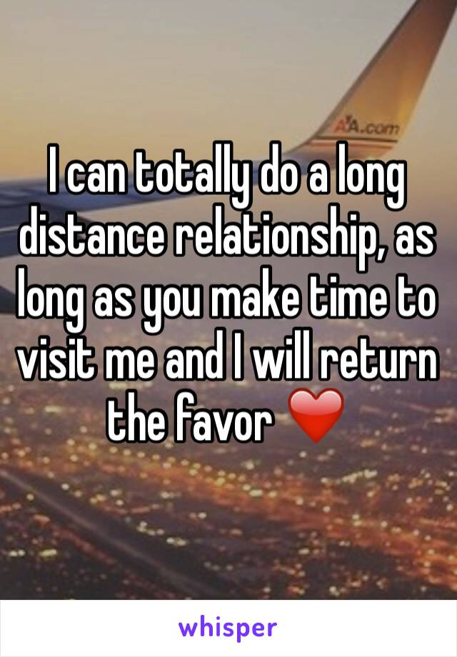 I can totally do a long distance relationship, as long as you make time to visit me and I will return the favor ❤️
