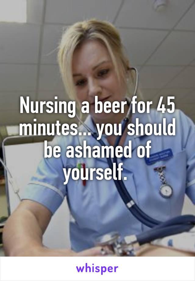 Nursing a beer for 45 minutes... you should be ashamed of yourself.