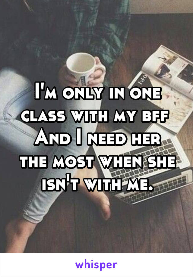 I'm only in one class with my bff  And I need her the most when she isn't with me.
