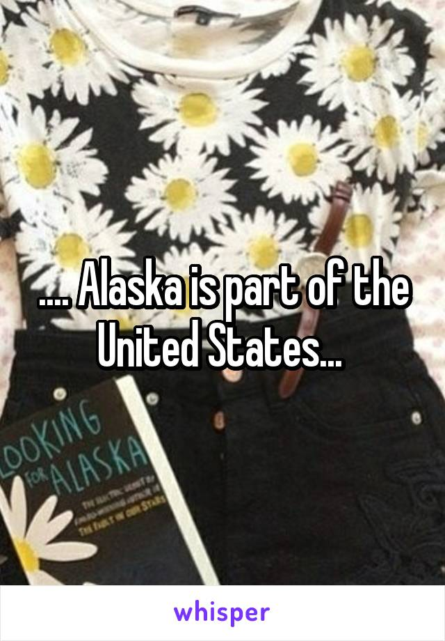 .... Alaska is part of the United States...