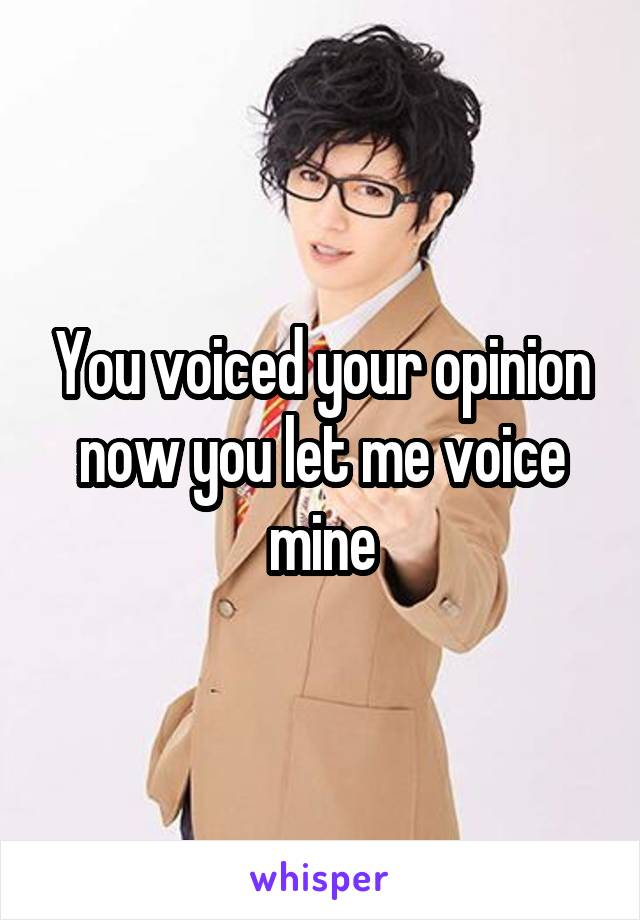 You voiced your opinion now you let me voice mine