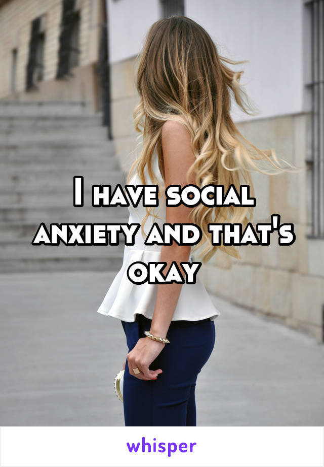 I have social anxiety and that's okay
