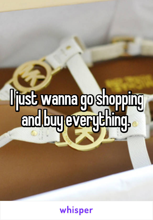 I just wanna go shopping and buy everything.