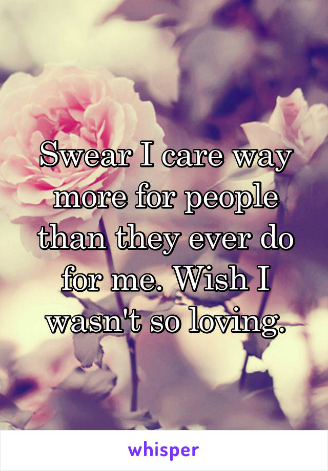 Swear I care way more for people than they ever do for me. Wish I wasn't so loving.