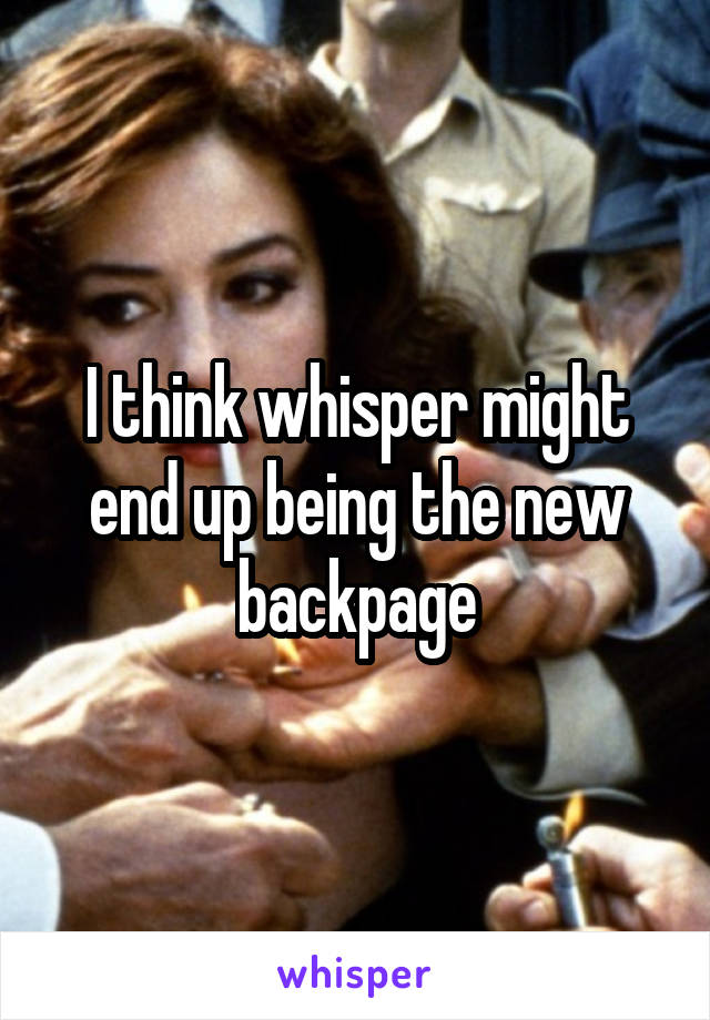 I think whisper might end up being the new backpage