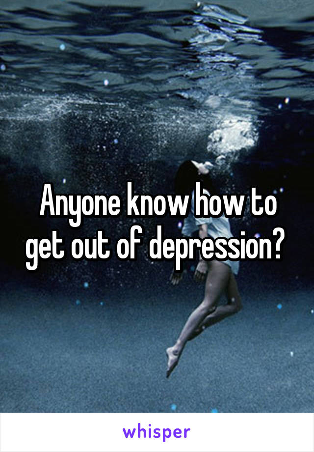 Anyone know how to get out of depression?