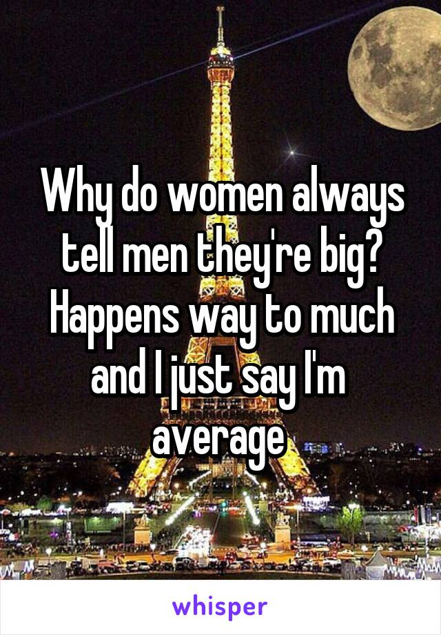 Why do women always tell men they're big? Happens way to much and I just say I'm  average