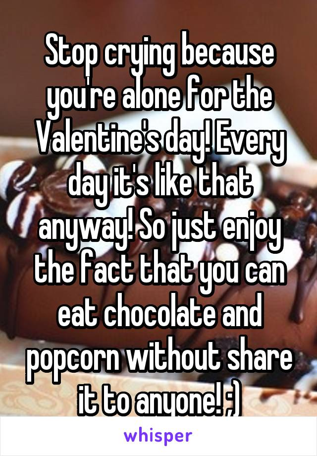 Stop crying because you're alone for the Valentine's day! Every day it's like that anyway! So just enjoy the fact that you can eat chocolate and popcorn without share it to anyone! ;)