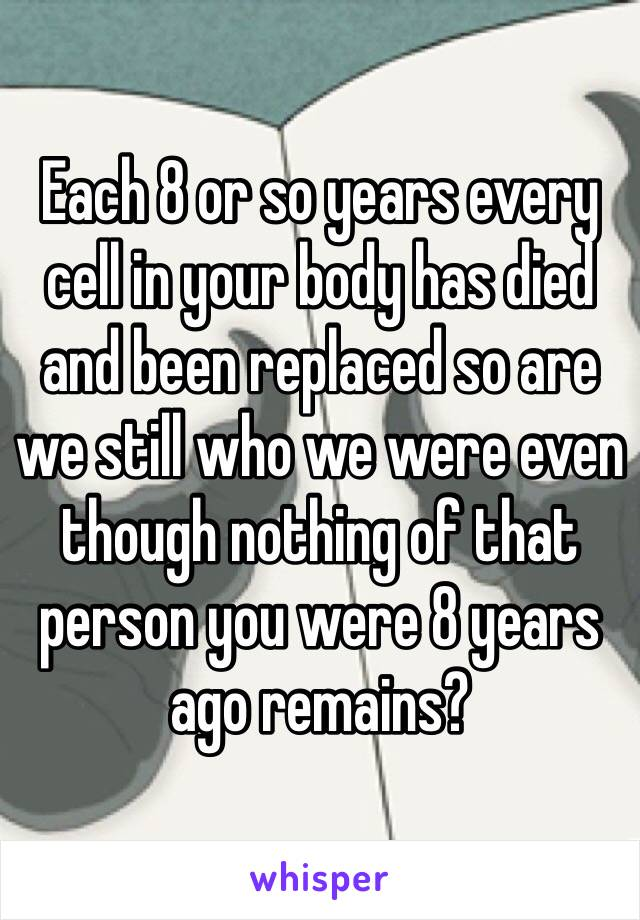 Each 8 or so years every cell in your body has died and been replaced so are we still who we were even though nothing of that person you were 8 years ago remains?