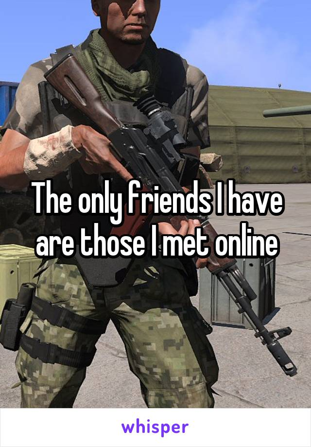 The only friends I have are those I met online