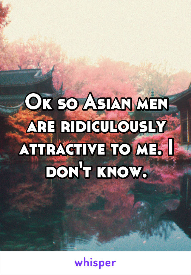 Ok so Asian men are ridiculously attractive to me. I don't know.