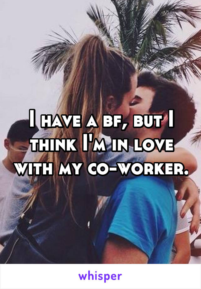 I have a bf, but I think I'm in love with my co-worker.