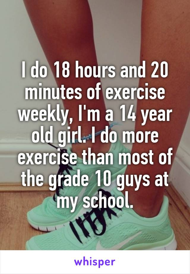 I do 18 hours and 20 minutes of exercise weekly, I'm a 14 year old girl. I do more exercise than most of the grade 10 guys at my school.